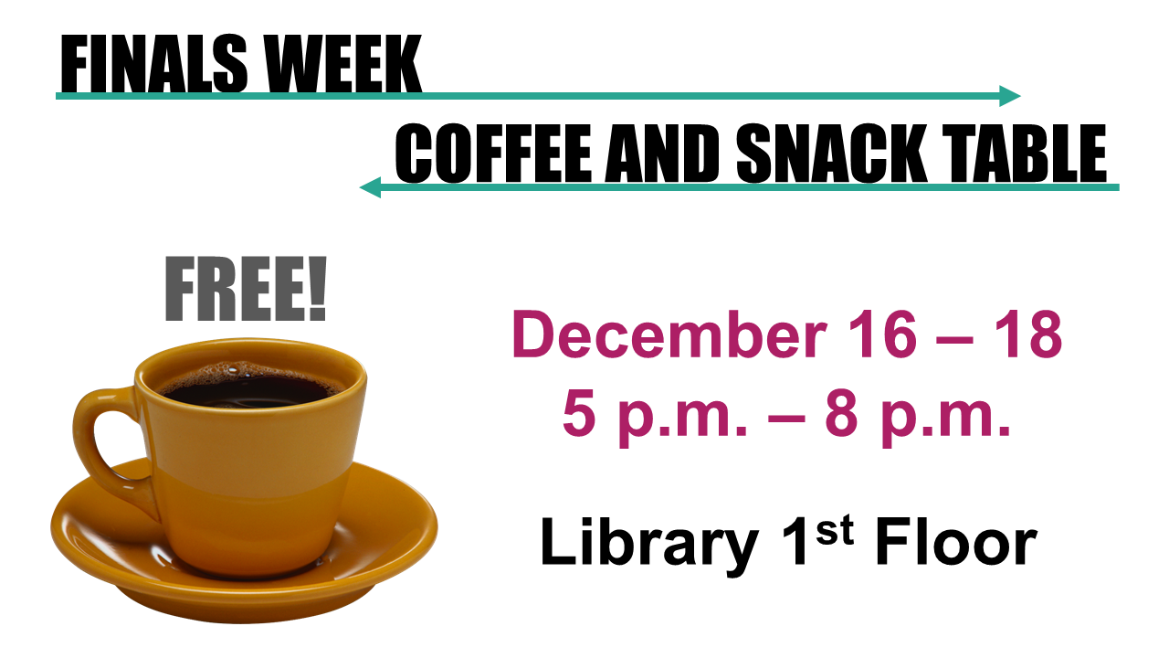Finals Week, free coffee and snack table, December 16 - 18, 5p p.m. to 8 p.m., Library first floor