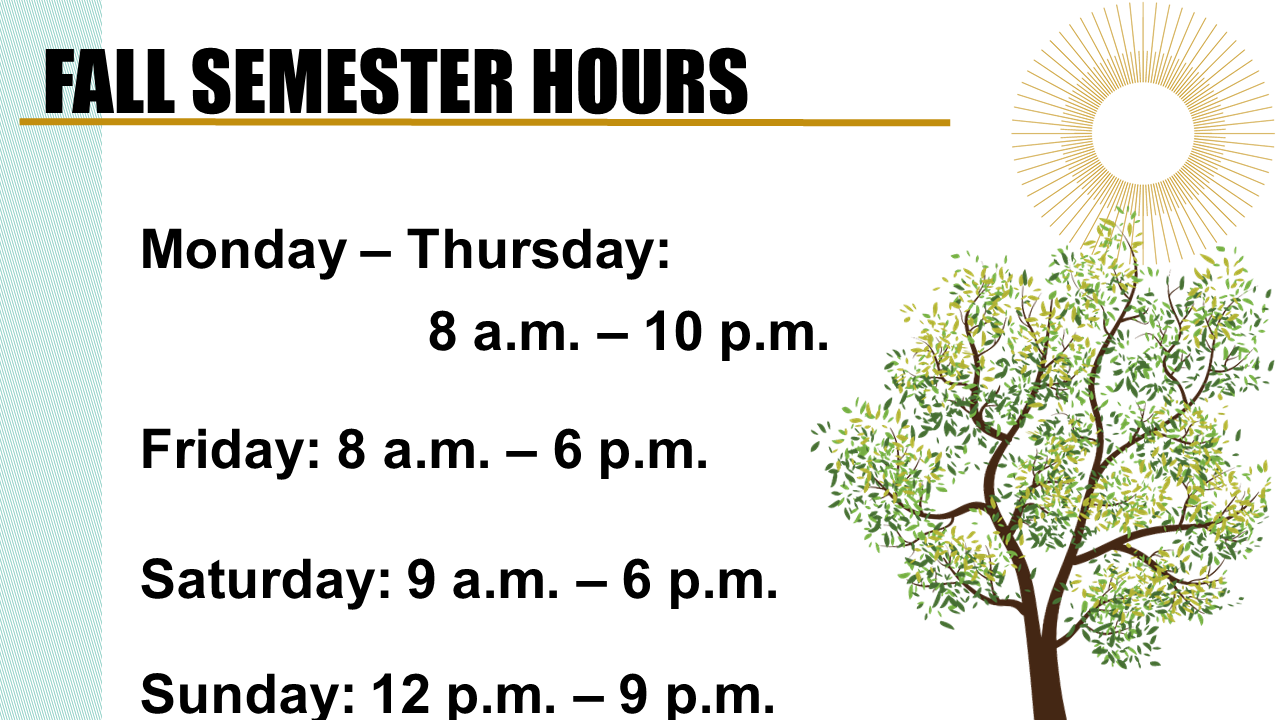 FALL SEMESTER HOURS; Monday – Thursday: 8 a.m. – 10 p.m.; Friday: 8 a.m. – 6 p.m.;Saturday: 9 a.m. – 6 p.m.; Sunday: 12 p.m. – 9 p.m.