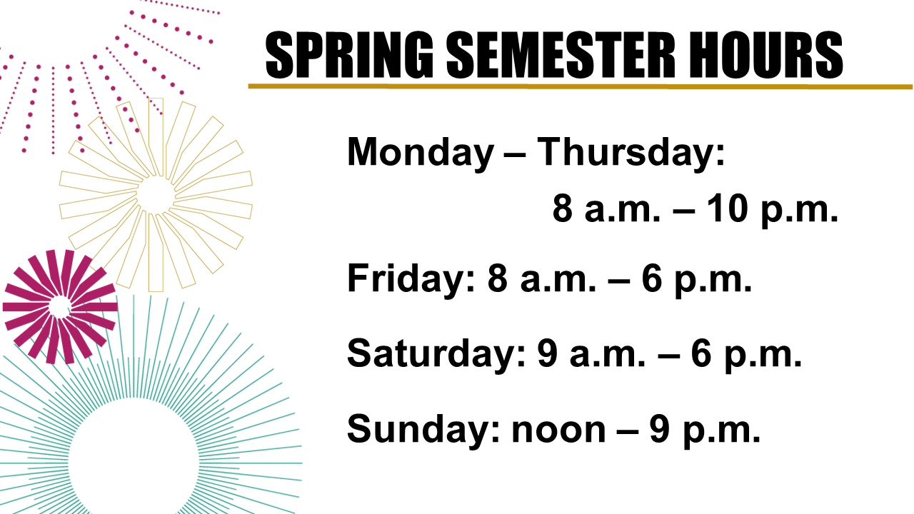 Spring semester hours: Monday-Friday, 8am - 10pm; Friday, 8am - 6pm; Saturday, 9am - 6pm; Sunday: noon - 9pm