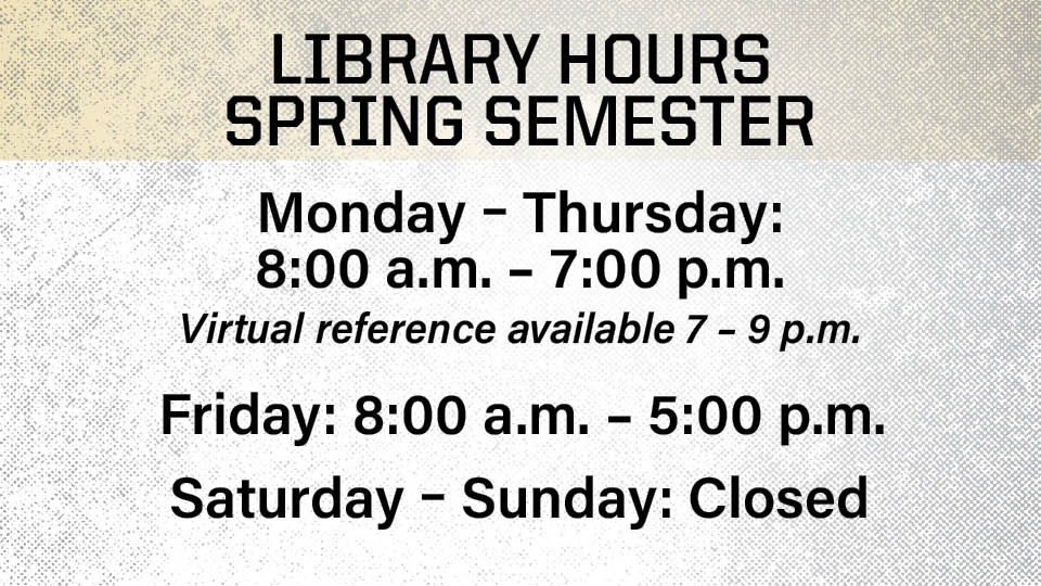 Library Hours Spring Semester, Monday - Thursday, 8am to 7pm, virtual reference available 7 to 9pm; Friday, 8am to 5pm; Saturday - Sunday, Closed