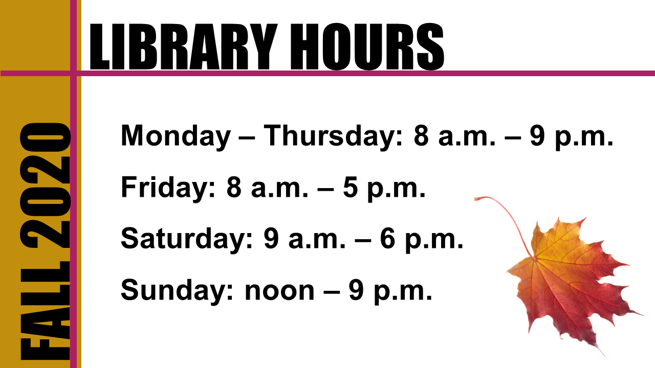 Fall 2020 Library Hours, Monday - Thursday 8am-9pm, Friday 8am-5pm, Saturday 9am-6pm, Sunday noon-9pm